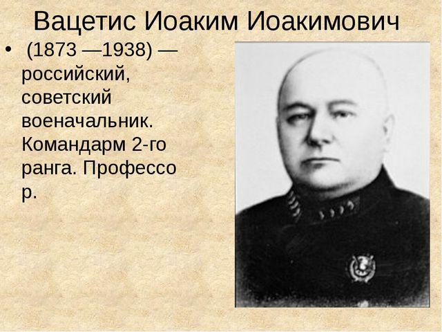 Вацетис Иоаким Иоакимович (1873—1938) — российский, советский военачальник....