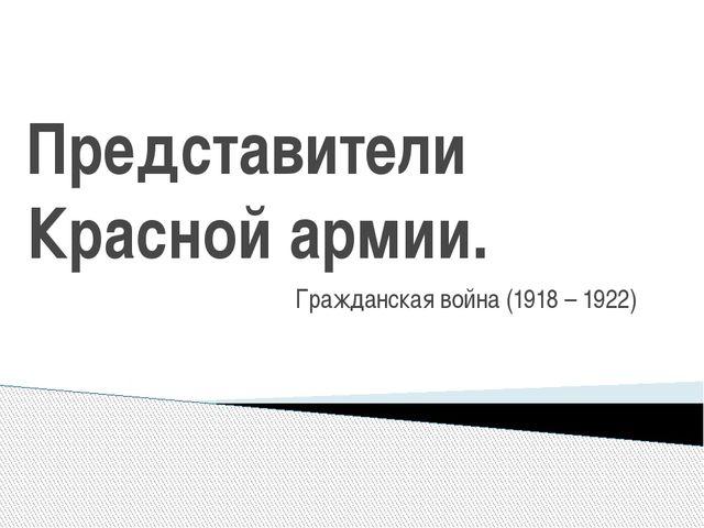 Представители Красной армии. Гражданская война (1918 – 1922)