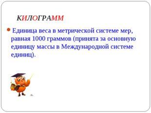 КИЛОГРАММ Единица веса в метрической системе мер, равная 1000 граммов (принят