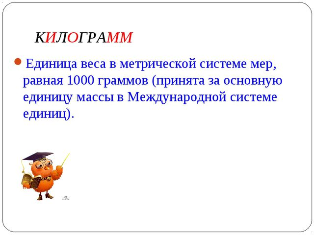 КИЛОГРАММ Единица веса в метрической системе мер, равная 1000 граммов (принят...