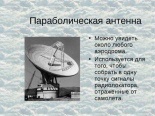 Параболическая антенна Можно увидеть около любого аэродрома. Используется для