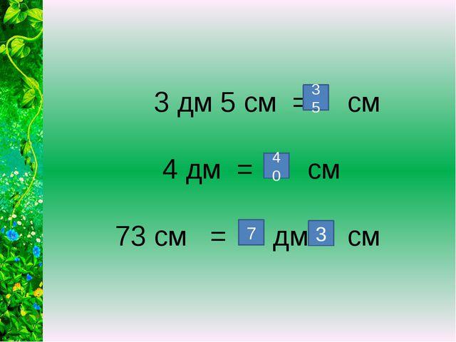 3 дм 5 см = см 4 дм = см 73 см = дм см 35 7 40 3