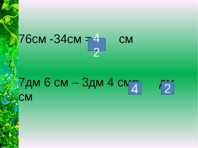 76см -34см = см 7дм 6 см – 3дм 4 см= дм см 42 4 2