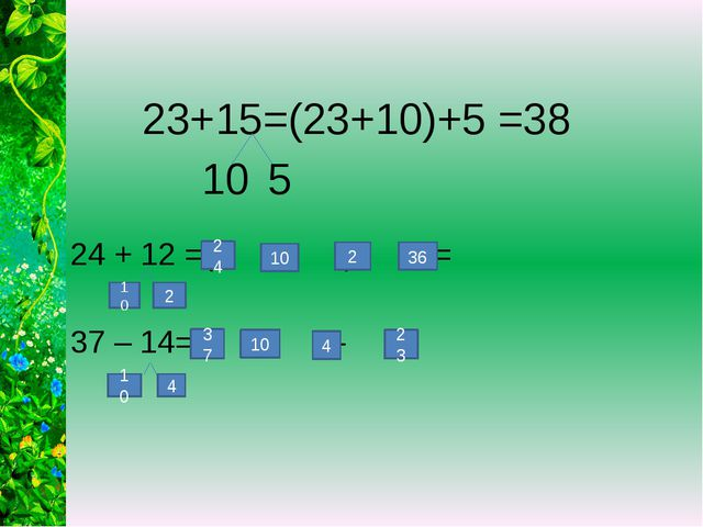 23+15=(23+10)+5 =38 24 + 12 =( + )+ = 37 – 14=( - ) - = 10 5 24 10 2 36 10 2...