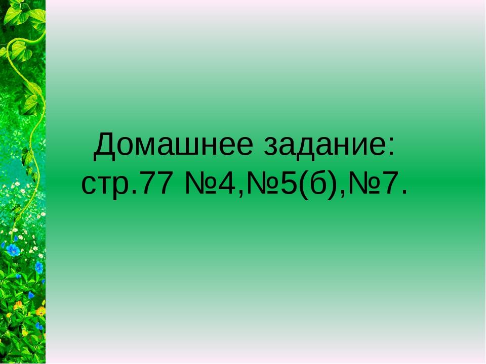 Домашнее задание: стр.77 №4,№5(б),№7.