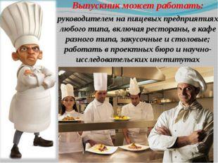 Выпускник может работать: руководителем на пищевых предприятиях любого типа,