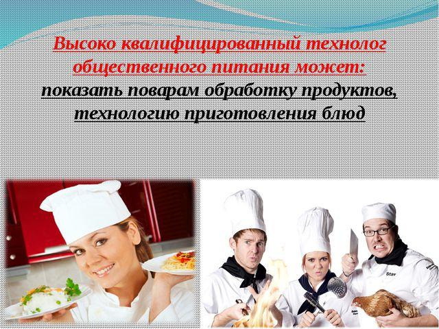 Высоко квалифицированный технолог общественного питания может: показать повар...
