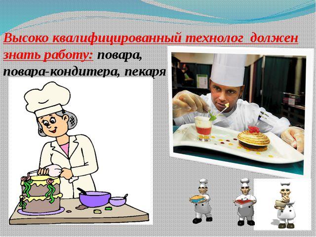 Высоко квалифицированный технолог должен знать работу: повара, повара-кондите...