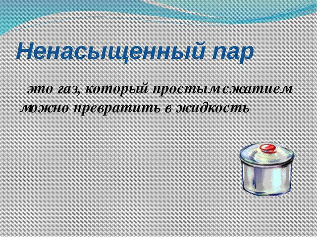 Ненасыщенный пар это газ, который простым сжатием можно превратить в жидкость