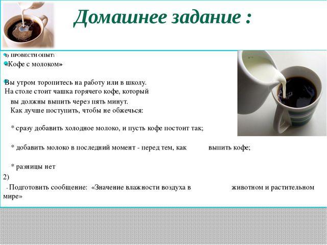 Домашнее задание : 1) ПРОВЕСТИ ОПЫТ: «Кофе с молоком» Вы утром торопитесь на...