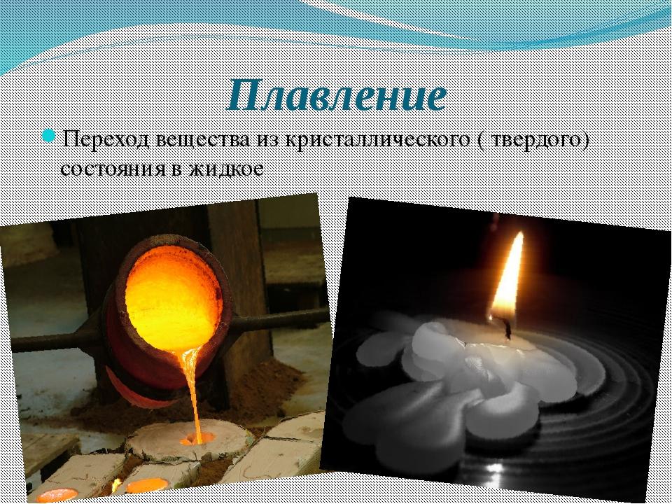 Плавление Переход вещества из кристаллического ( твердого) состояния в жидкое