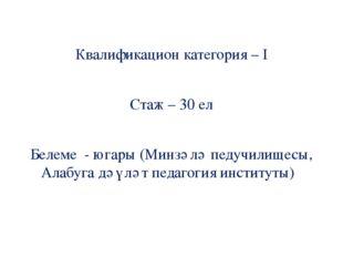 Квалификацион категория – I Стаж – 30 ел Белеме - югары (Минзәлә педучилищесы