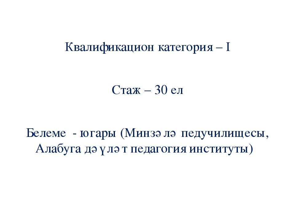 Квалификацион категория – I Стаж – 30 ел Белеме - югары (Минзәлә педучилищесы...