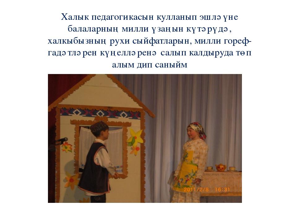 Халык педагогикасын кулланып эшләүне балаларның милли үзаңын күтәрүдә, халкыб...