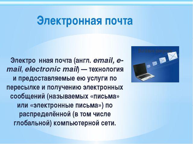 Электро́нная почта (англ.email, e-mail, electronic mail)— технология и пре...