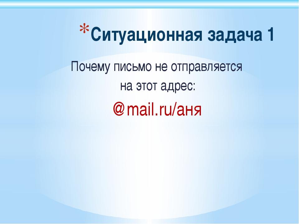 Ситуационная задача 1 Почему письмо не отправляется на этот адрес: @mail.ru/аня
