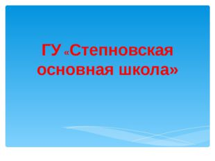 ГУ «Степновская основная школа»