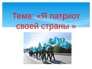 Тема: «Я патриот своей страны »