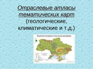 Отраслевые атласы тематических карт (геологические, климатические и т.д.)