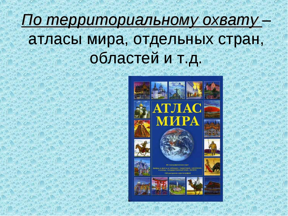 По территориальному охвату – атласы мира, отдельных стран, областей и т.д.