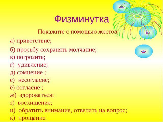 Физминутка Покажите с помощью жестов: а) приветствие; б) просьбу сохранять мо...