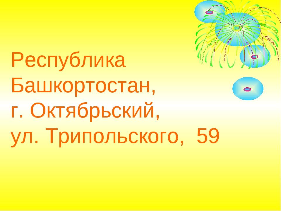 Республика Башкортостан, г. Октябрьский, ул. Трипольского, 59