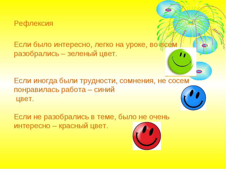 Рефлексия Если было интересно, легко на уроке, во всем разобрались – зеленый...