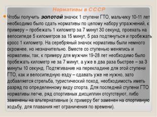 Нормативы в СССР Чтобы получить золотой значок 1 ступени ГТО, мальчику 10-11