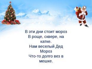 В эти дни стоит мороз В роще, сквере, на катке. Нам веселый Дед Мороз Что-то