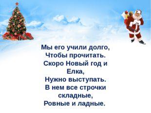 Мы его учили долго, Чтобы прочитать. Скоро Новый год и Елка, Нужно выступать.