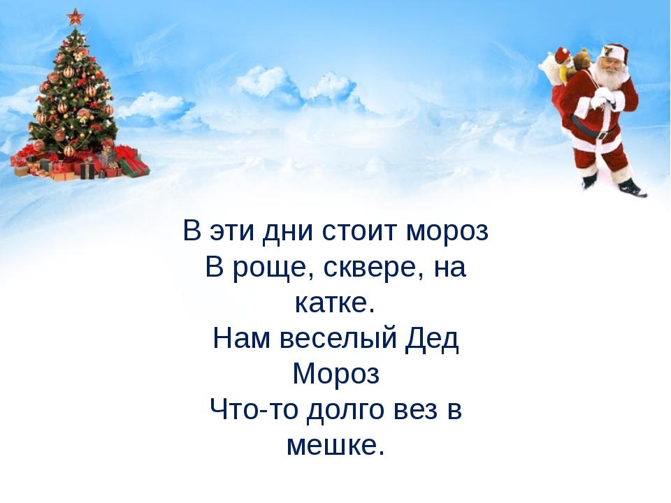 В эти дни стоит мороз В роще, сквере, на катке. Нам веселый Дед Мороз Что-то...
