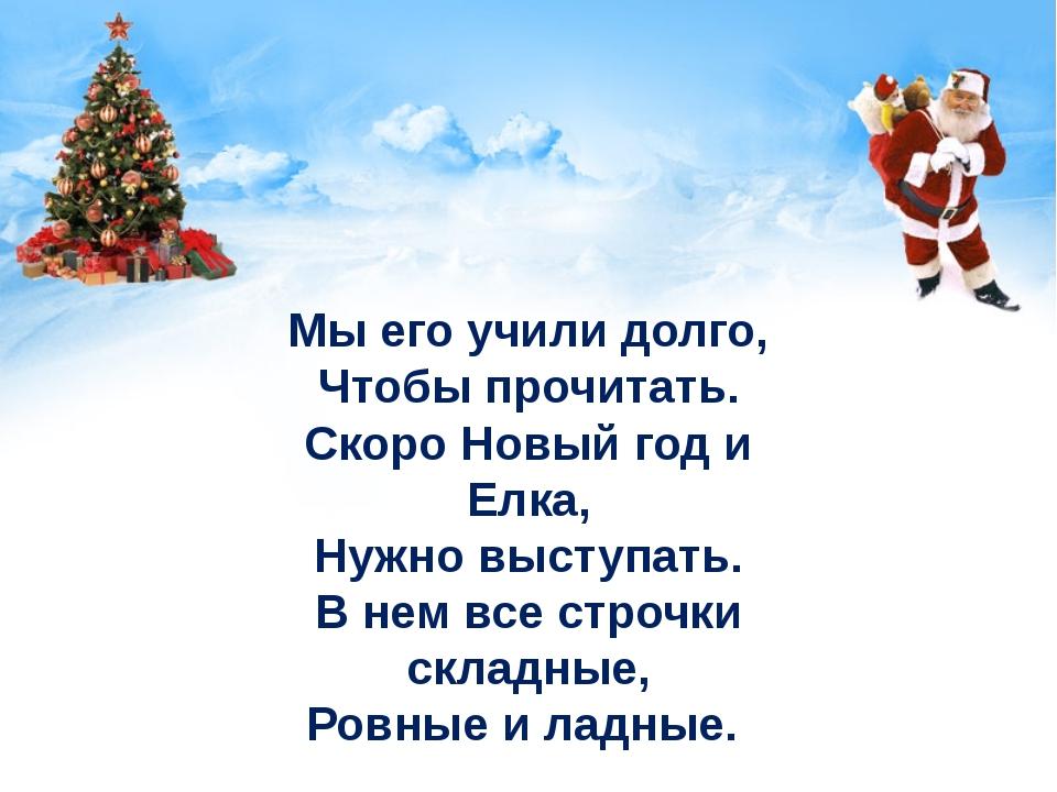 Мы его учили долго, Чтобы прочитать. Скоро Новый год и Елка, Нужно выступать....