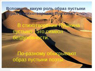 Вспомним, какую роль образ пустыни играл в стихотворении Пушкина? В стихотв