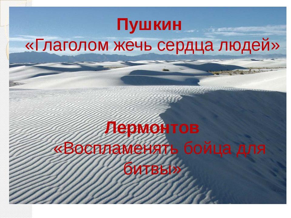 Пушкин «Глаголом жечь сердца людей» Лермонтов «Воспламенять бойца для битвы»