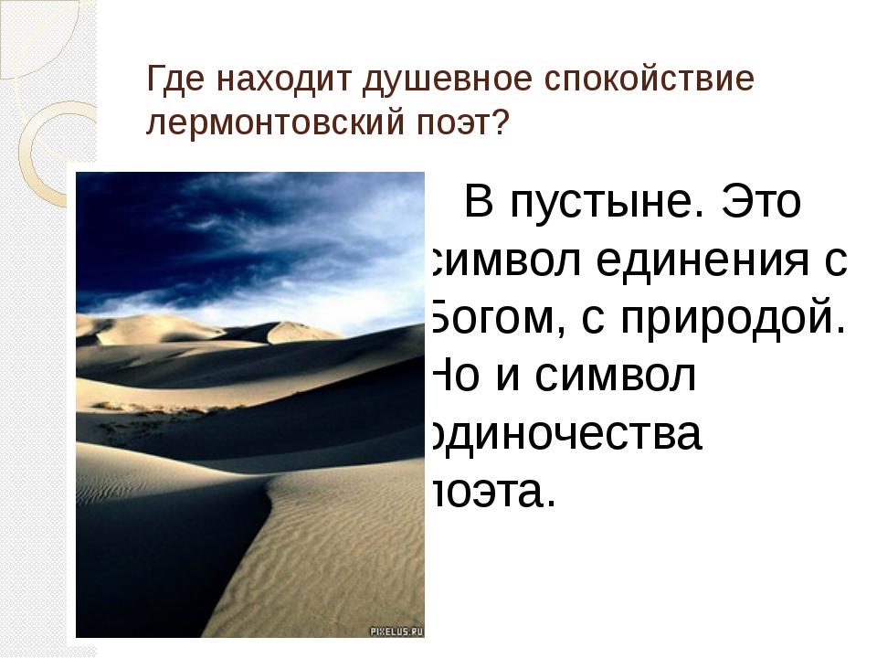 Где находит душевное спокойствие лермонтовский поэт? В пустыне. Это символ...