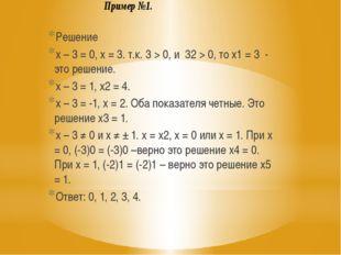 Решение x – 3 = 0, x = 3. т.к. 3 > 0, и 32 > 0, то x1 = 3 - это решение. x –