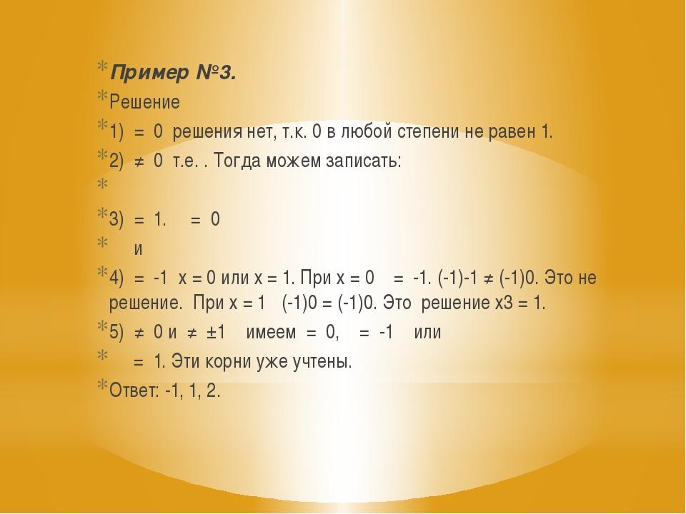 Пример №3. Решение 1) = 0 решения нет, т.к. 0 в любой степени не равен 1. 2)...