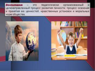 Воспитание – это педагогически организованный и целенаправленный процесс разв