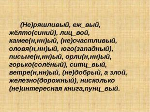 (Не)ряшливый, еж_вый, жёлто(синий), лиц_вой, камее(н,нн)ый, (не)счастливый,