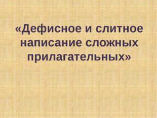 «Дефисное и слитное написание сложных прилагательных»