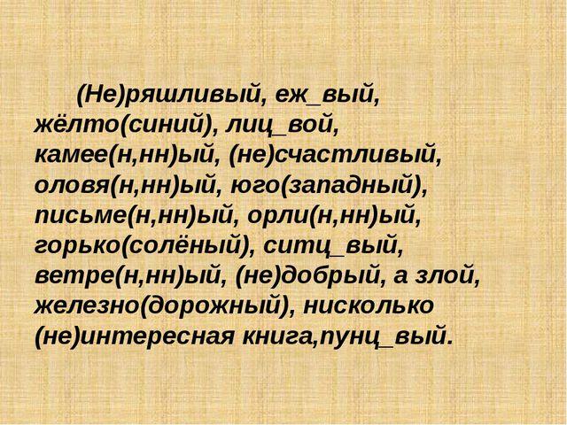 (Не)ряшливый, еж_вый, жёлто(синий), лиц_вой, камее(н,нн)ый, (не)счастливый,...