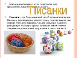 Яйца, раскрашенные от руки сюжетными или орнаментальными узорами назывались