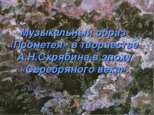 Музыкальный образ «Прометея» в творчестве А.Н.Скрябина в эпоху «Серебряного в