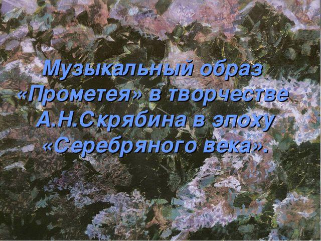 Музыкальный образ «Прометея» в творчестве А.Н.Скрябина в эпоху «Серебряного в...