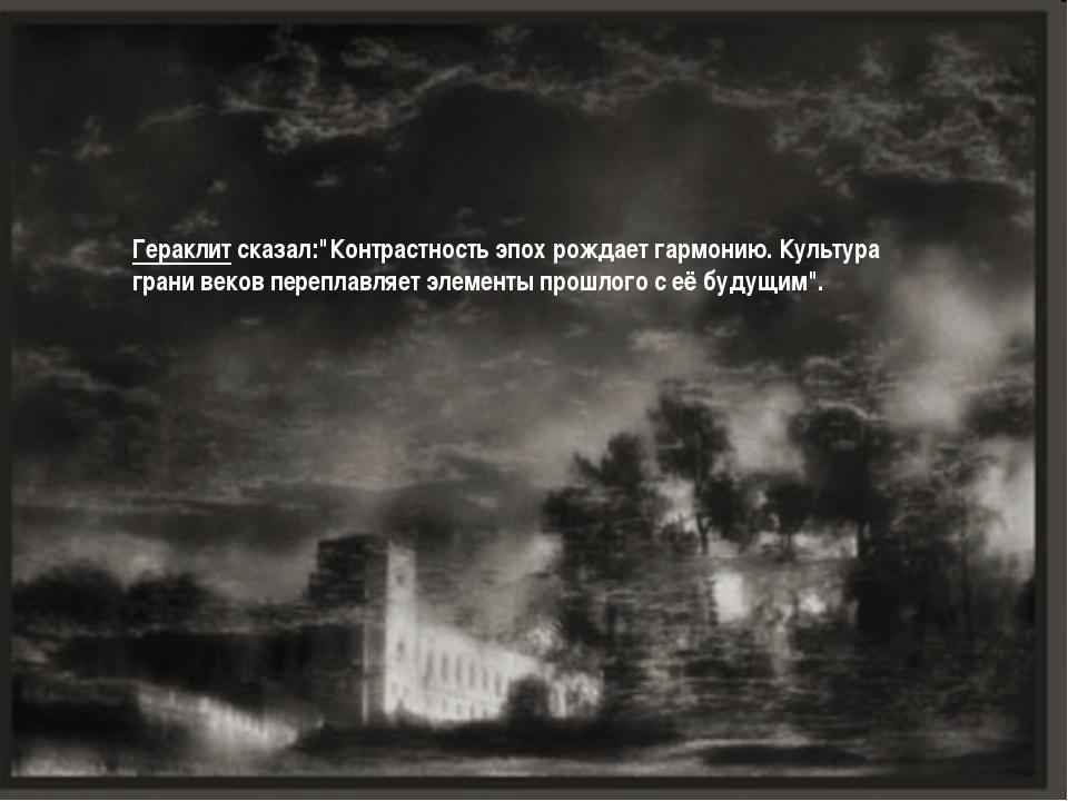 """Гераклит сказал:""""Контрастность эпох рождает гармонию. Культура грани веков пе..."""