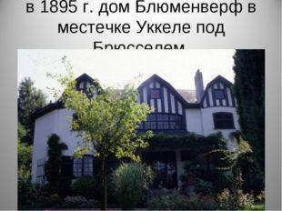 в 1895 г. дом Блюменверф в местечке Уккеле под Брюсселем.