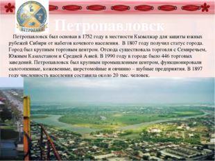 Петропавловск Петропавловск был основан в 1752 году в местности Кызылжар для
