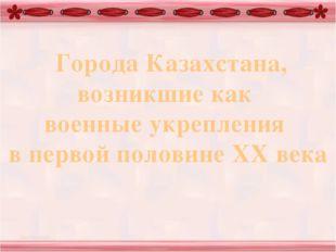 Города Казахстана, возникшие как военные укрепления в первой половине XX века