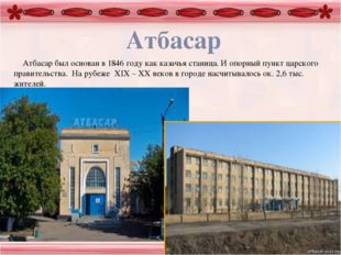Атбасар Атбасар был основан в 1846 году как казачья станица. И опорный пункт