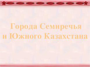 Города Семиречья и Южного Казахстана